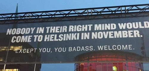 Helsinki airport poster - it reads - Nobody in their right mind would come to Helsinki in November. Except you, you badass. Welcome.
